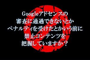 Googleアドセンス 禁止コンテンツ 審査通過できない ペナルティを